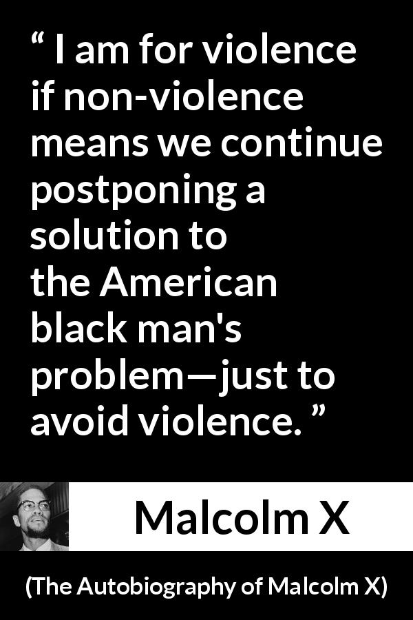 "Malcolm X about violence (""The Autobiography of Malcolm X"", 1965) - I am for violence if non-violence means we continue postponing a solution to the American black man's problem—just to avoid violence."