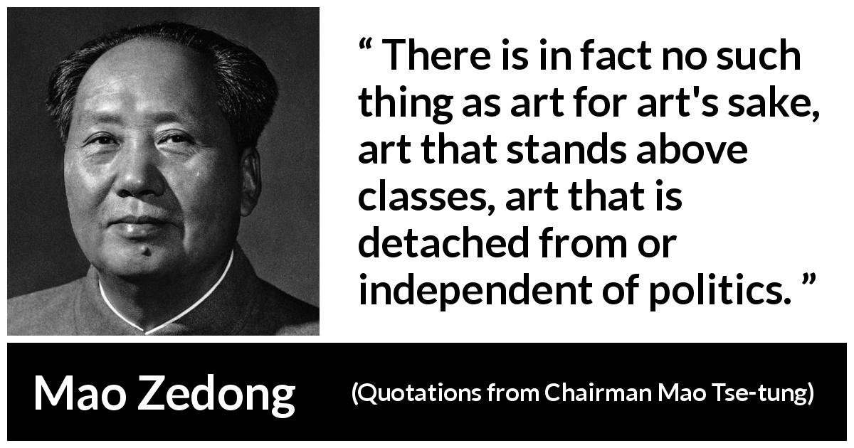 "Mao Zedong about art (""Quotations from Chairman Mao Tse-tung"", 1964) - There is in fact no such thing as art for art's sake, art that stands above classes, art that is detached from or independent of politics."