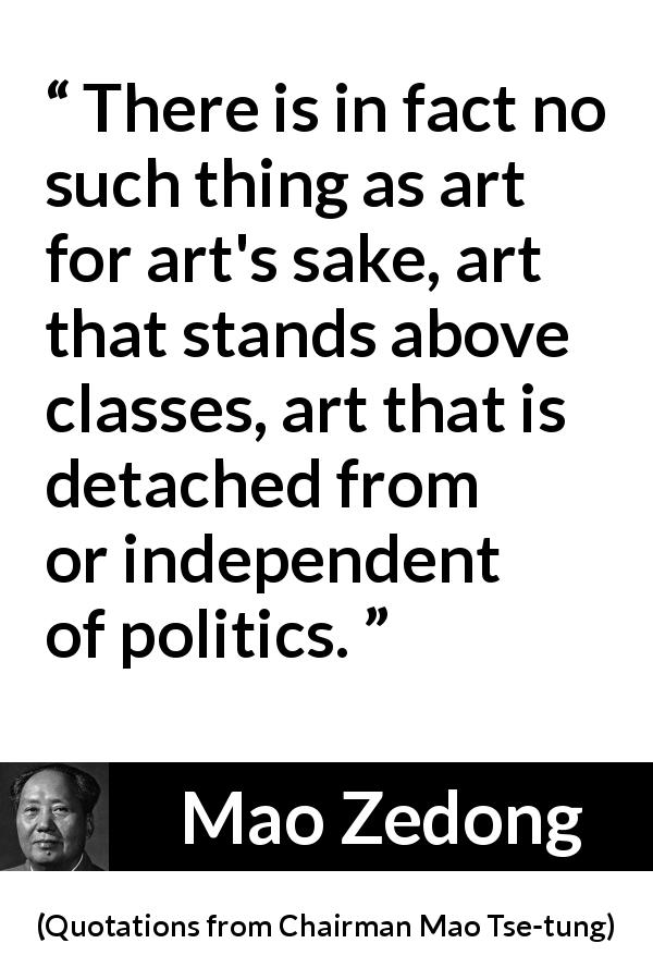 Mao Zedong quote about art from Quotations from Chairman Mao Tse-tung (1964) - There is in fact no such thing as art for art's sake, art that stands above classes, art that is detached from or independent of politics.