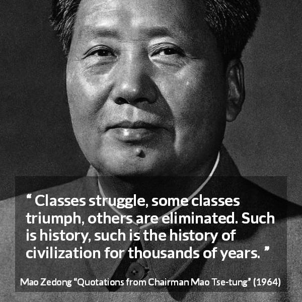 Mao Zedong quote about civilization from Quotations from Chairman Mao Tse-tung (1964) - Classes struggle, some classes triumph, others are eliminated. Such is history, such is the history of civilization for thousands of years.