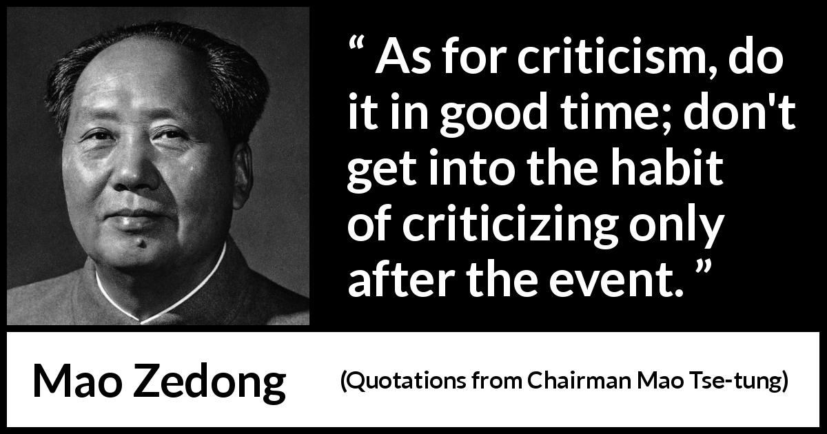 "Mao Zedong about criticism (""Quotations from Chairman Mao Tse-tung"", 1964) - As for criticism, do it in good time; don't get into the habit of criticizing only after the event."
