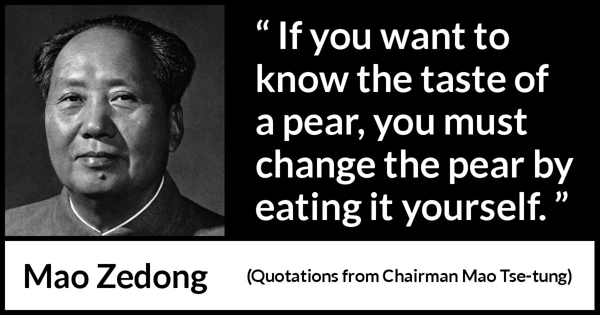 "Mao Zedong about experience (""Quotations from Chairman Mao Tse-tung"", 1964) - If you want to know the taste of a pear, you must change the pear by eating it yourself."