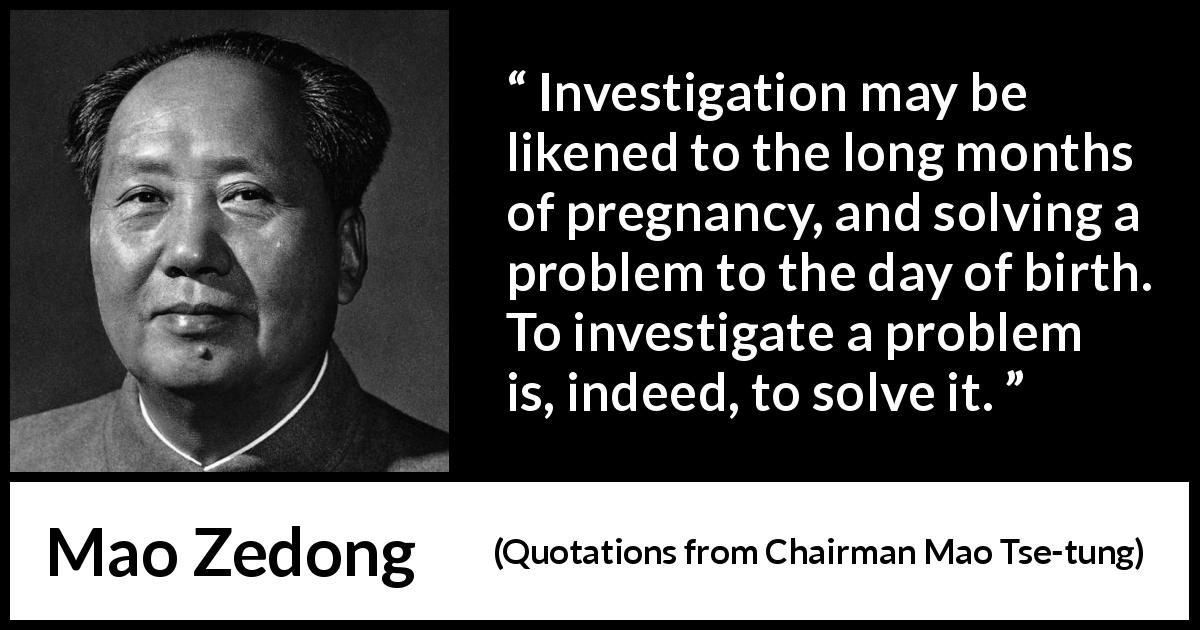 Mao Zedong quote about investigation from Quotations from Chairman Mao Tse-tung (1964) - Investigation may be likened to the long months of pregnancy, and solving a problem to the day of birth. To investigate a problem is, indeed, to solve it.