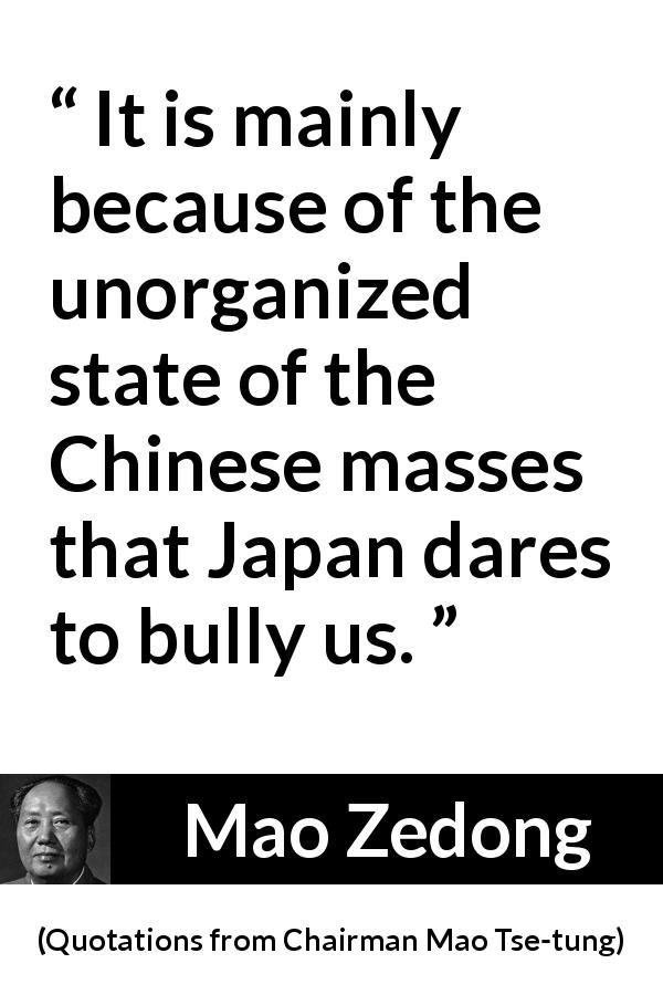 "Mao Zedong about masses (""Quotations from Chairman Mao Tse-tung"", 1964) - It is mainly because of the unorganized state of the Chinese masses that Japan dares to bully us."