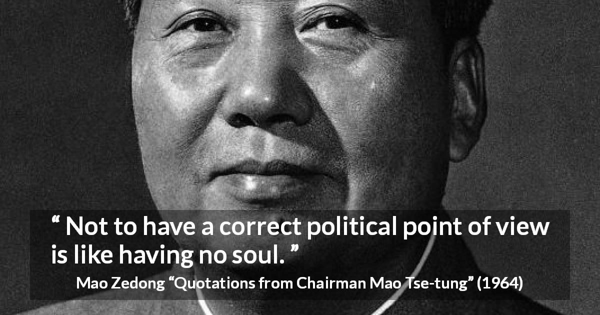 "Mao Zedong about politics (""Quotations from Chairman Mao Tse-tung"", 1964) - Not to have a correct political point of view is like having no soul."