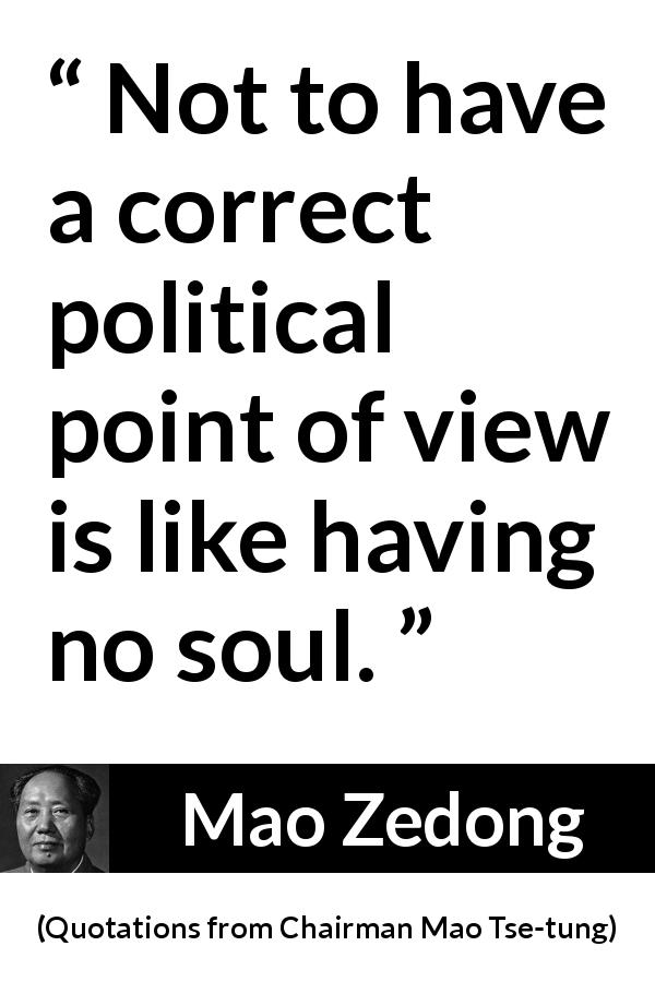 Mao Zedong - Quotations from Chairman Mao Tse-tung - Not to have a correct political point of view is like having no soul.