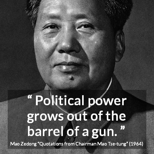 Mao Zedong quote about power from Quotations from Chairman Mao Tse-tung (1964) - Political power grows out of the barrel of a gun.