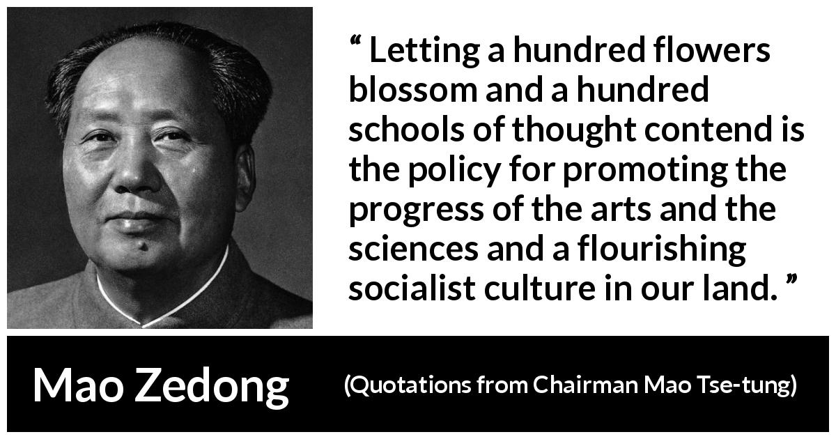 Mao Zedong quote about progress from Quotations from Chairman Mao Tse-tung (1964) - Letting a hundred flowers blossom and a hundred schools of thought contend is the policy for promoting the progress of the arts and the sciences and a flourishing socialist culture in our land.