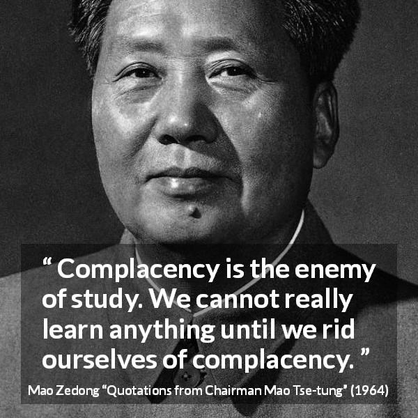Mao Zedong quote about study from Quotations from Chairman Mao Tse-tung (1964) - Complacency is the enemy of study. We cannot really learn anything until we rid ourselves of complacency.