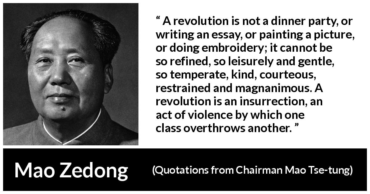 "Mao Zedong about violence (""Quotations from Chairman Mao Tse-tung"", 1964) - A revolution is not a dinner party, or writing an essay, or painting a picture, or doing embroidery; it cannot be so refined, so leisurely and gentle, so temperate, kind, courteous, restrained and magnanimous. A revolution is an insurrection, an act of violence by which one class overthrows another."