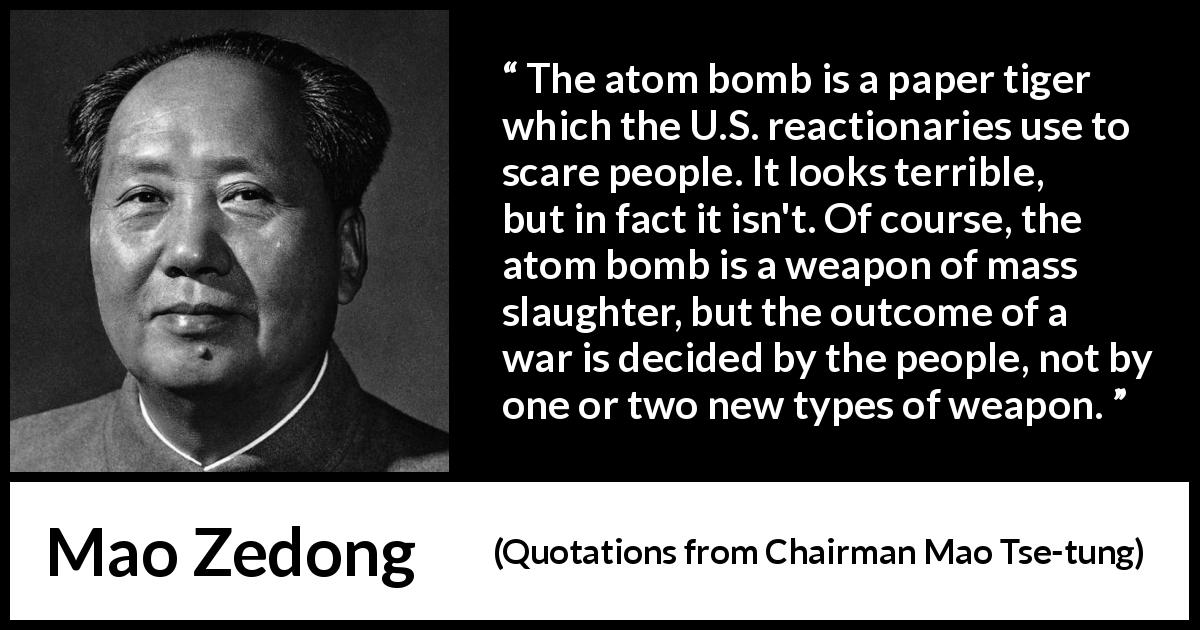 "Mao Zedong about war (""Quotations from Chairman Mao Tse-tung"", 1964) - The atom bomb is a paper tiger which the U.S. reactionaries use to scare people. It looks terrible, but in fact it isn't. Of course, the atom bomb is a weapon of mass slaughter, but the outcome of a war is decided by the people, not by one or two new types of weapon."