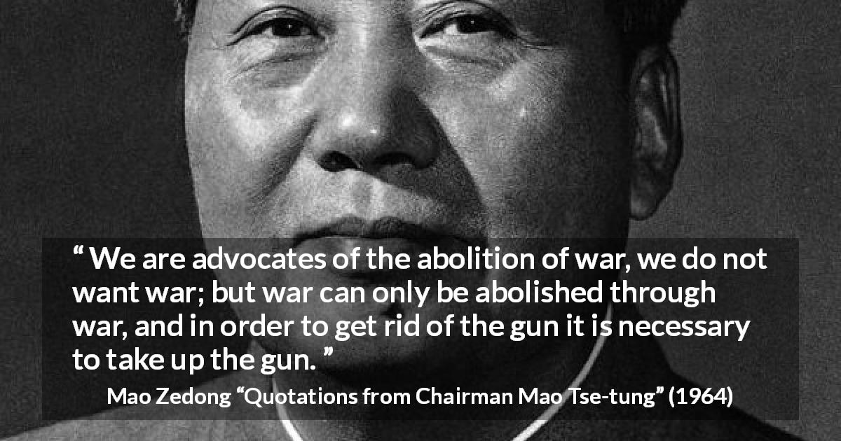"Mao Zedong about war (""Quotations from Chairman Mao Tse-tung"", 1964) - We are advocates of the abolition of war, we do not want war; but war can only be abolished through war, and in order to get rid of the gun it is necessary to take up the gun."