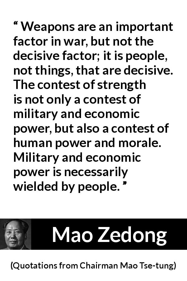 "Mao Zedong about weapons (""Quotations from Chairman Mao Tse-tung"", 1964) - Weapons are an important factor in war, but not the decisive factor; it is people, not things, that are decisive. The contest of strength is not only a contest of military and economic power, but also a contest of human power and morale. Military and economic power is necessarily wielded by people."