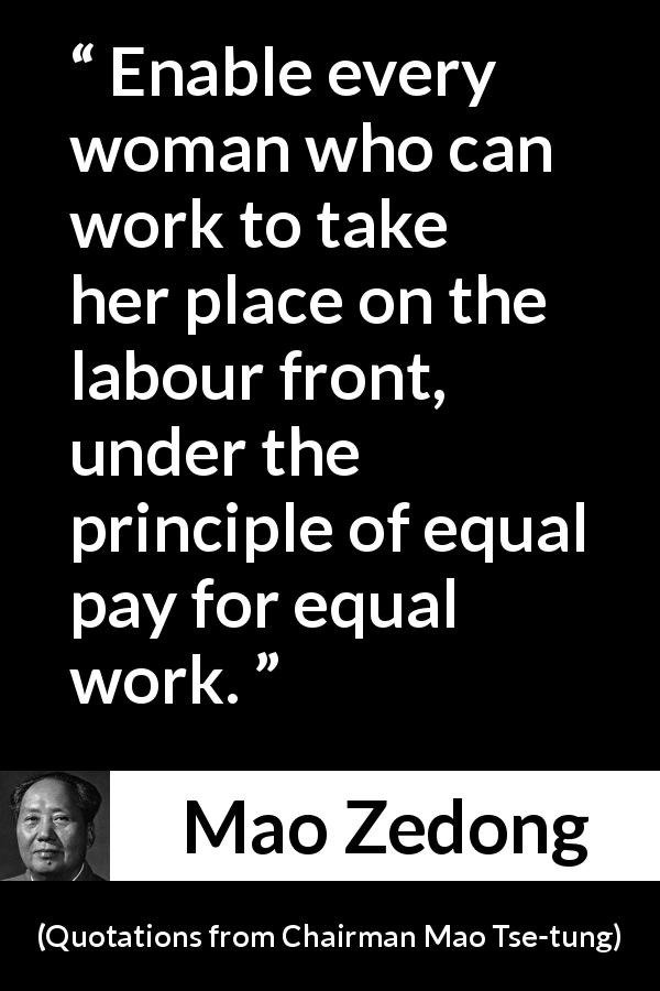 "Mao Zedong about woman (""Quotations from Chairman Mao Tse-tung"", 1964) - Enable every woman who can work to take her place on the labour front, under the principle of equal pay for equal work."