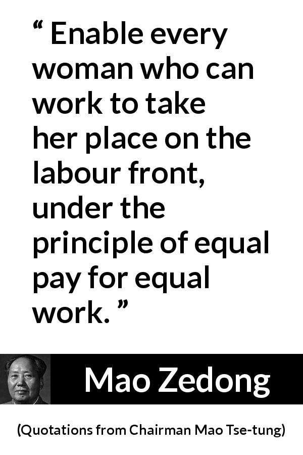 Mao Zedong - Quotations from Chairman Mao Tse-tung - Enable every woman who can work to take her place on the labour front, under the principle of equal pay for equal work.