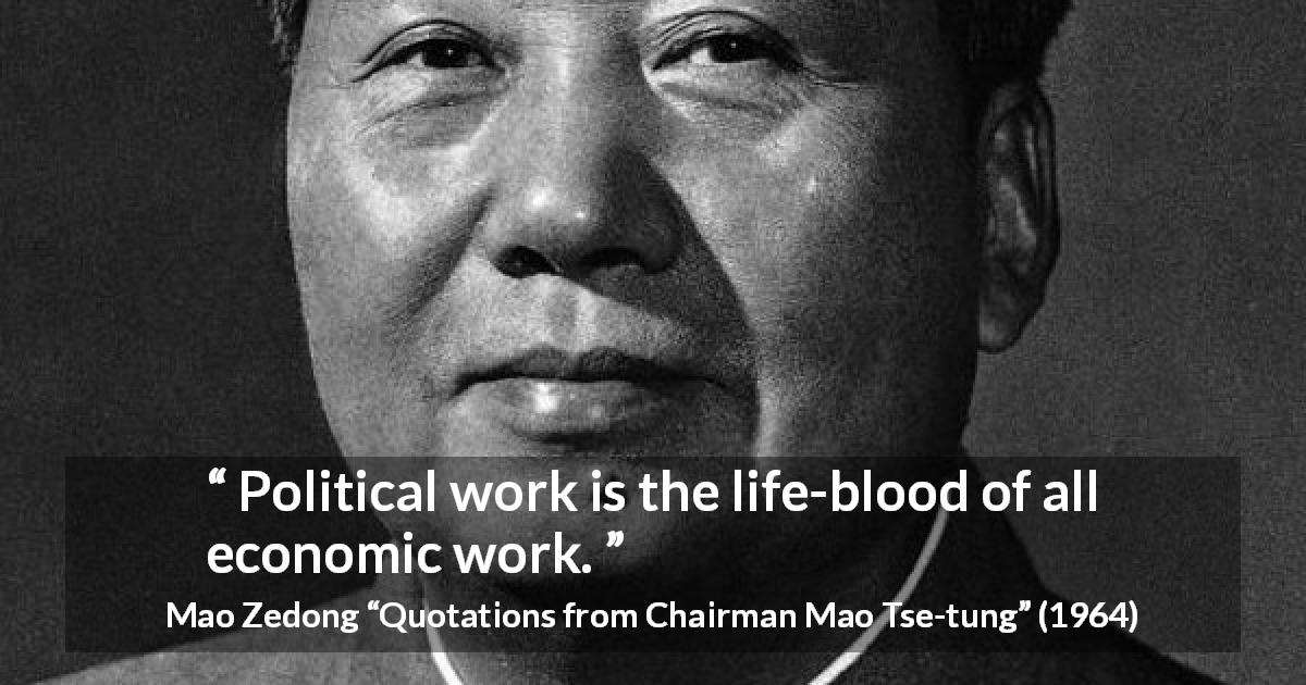 "Mao Zedong about work (""Quotations from Chairman Mao Tse-tung"", 1964) - Political work is the life-blood of all economic work."
