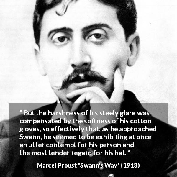 "Marcel Proust about contempt (""Swann's Way"", 1913) - But the harshness of his steely glare was compensated by the softness of his cotton gloves, so effectively that, as he approached Swann, he seemed to be exhibiting at once an utter contempt for his person and the most tender regard for his hat."
