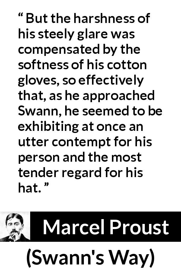 Marcel Proust - Swann's Way - But the harshness of his steely glare was compensated by the softness of his cotton gloves, so effectively that, as he approached Swann, he seemed to be exhibiting at once an utter contempt for his person and the most tender regard for his hat.
