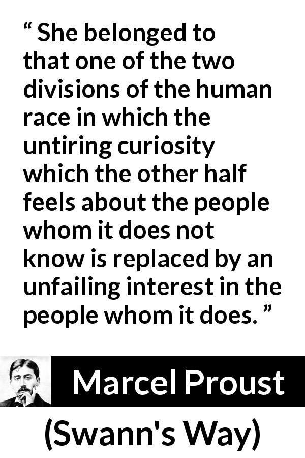 "Marcel Proust about curiosity (""Swann's Way"", 1913) - She belonged to that one of the two divisions of the human race in which the untiring curiosity which the other half feels about the people whom it does not know is replaced by an unfailing interest in the people whom it does."