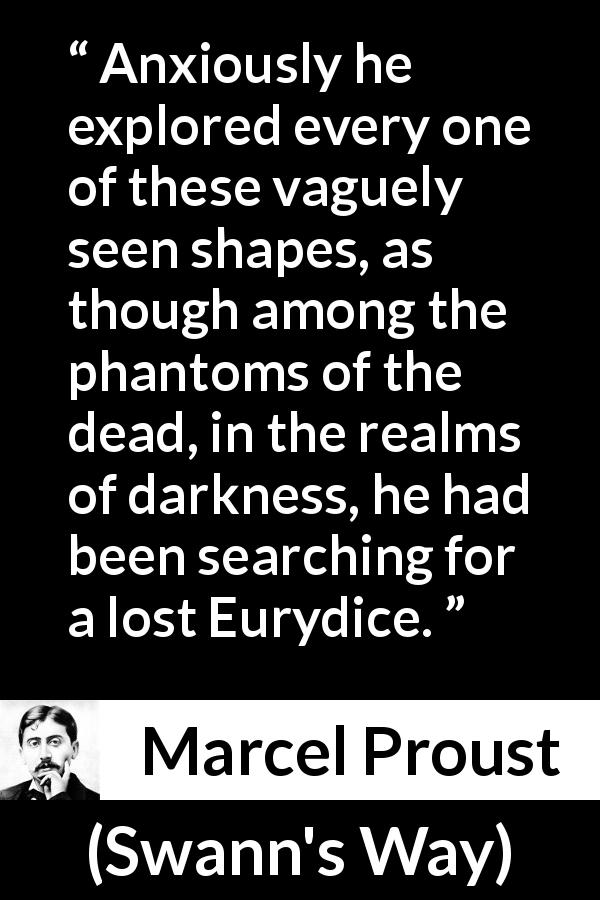 "Marcel Proust about darkness (""Swann's Way"", 1913) - Anxiously he explored every one of these vaguely seen shapes, as though among the phantoms of the dead, in the realms of darkness, he had been searching for a lost Eurydice."