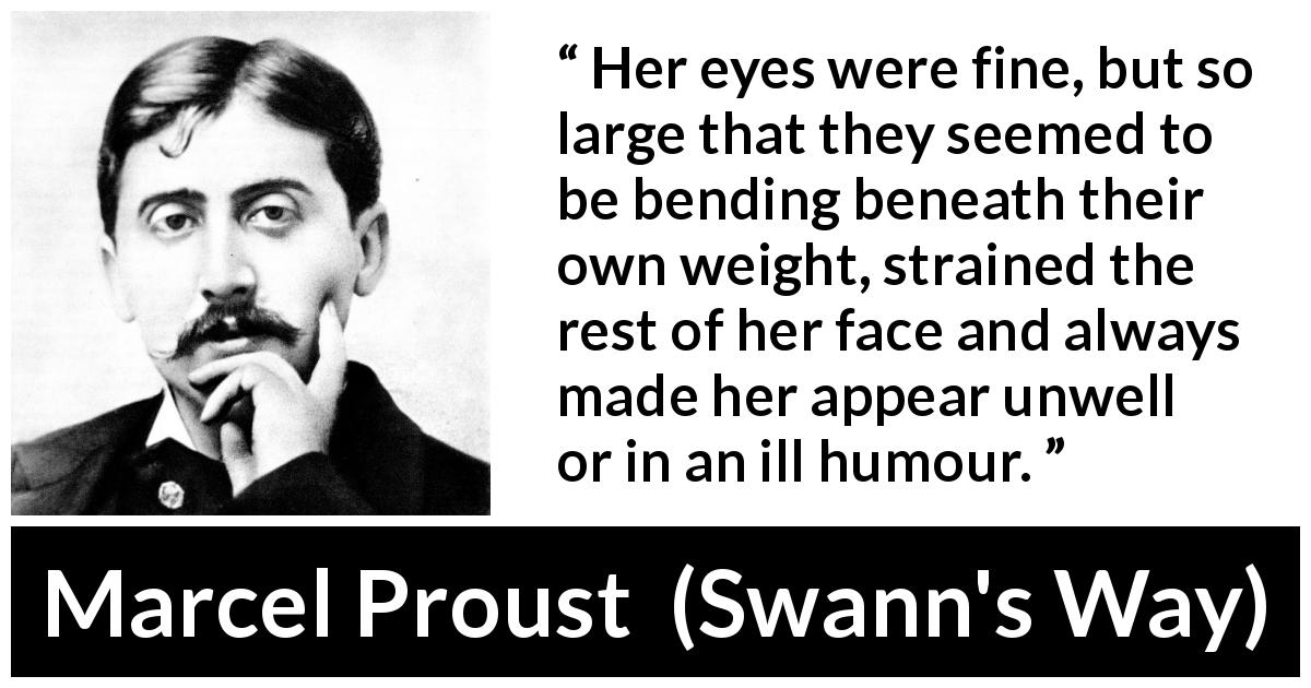 "Marcel Proust about face (""Swann's Way"", 1913) - Her eyes were fine, but so large that they seemed to be bending beneath their own weight, strained the rest of her face and always made her appear unwell or in an ill humour."