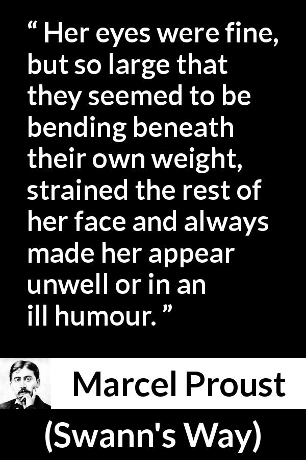 Marcel Proust quote about face from Swann's Way (1913) - Her eyes were fine, but so large that they seemed to be bending beneath their own weight, strained the rest of her face and always made her appear unwell or in an ill humour.