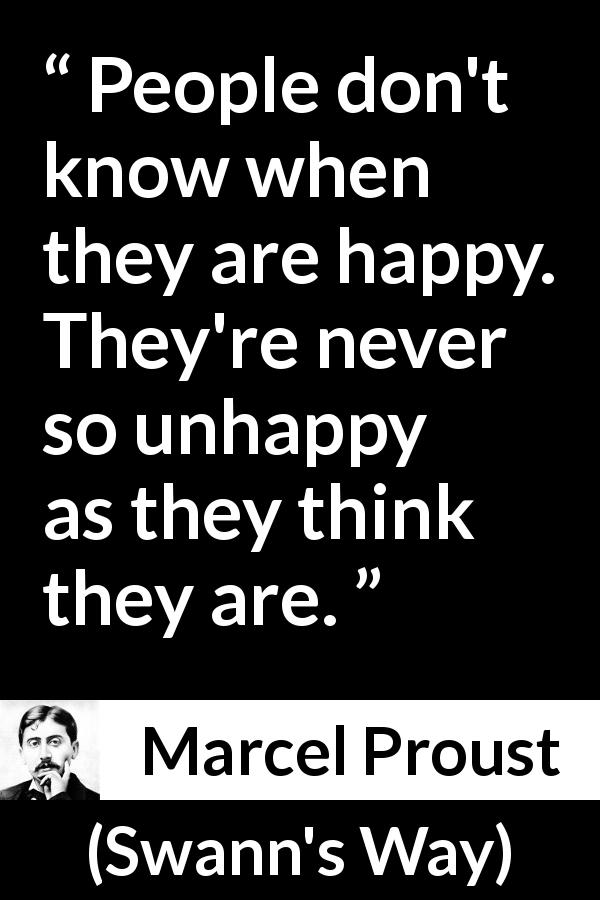 Marcel Proust quote about happiness from Swann's Way (1913) - People don't know when they are happy. They're never so unhappy as they think they are.
