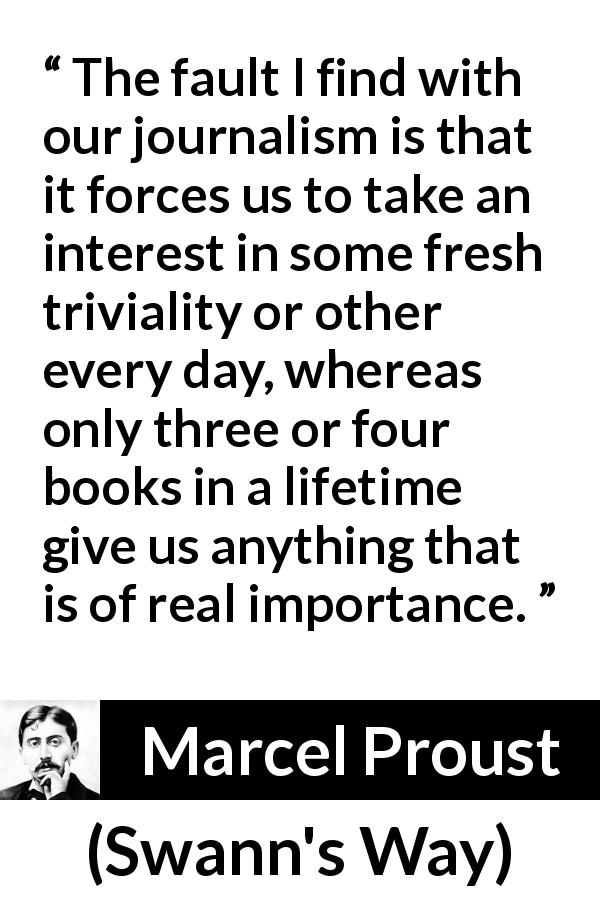 "Marcel Proust about importance (""Swann's Way"", 1913) - The fault I find with our journalism is that it forces us to take an interest in some fresh triviality or other every day, whereas only three or four books in a lifetime give us anything that is of real importance."