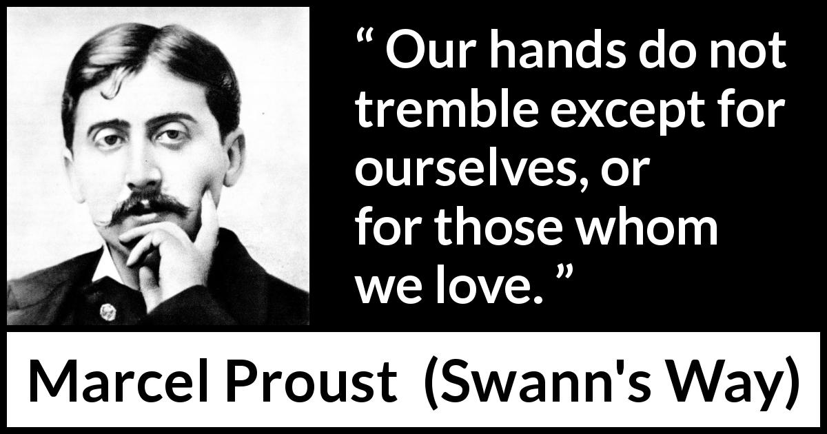 Marcel Proust quote about love from Swann's Way (1913) - Our hands do not tremble except for ourselves, or for those whom we love.