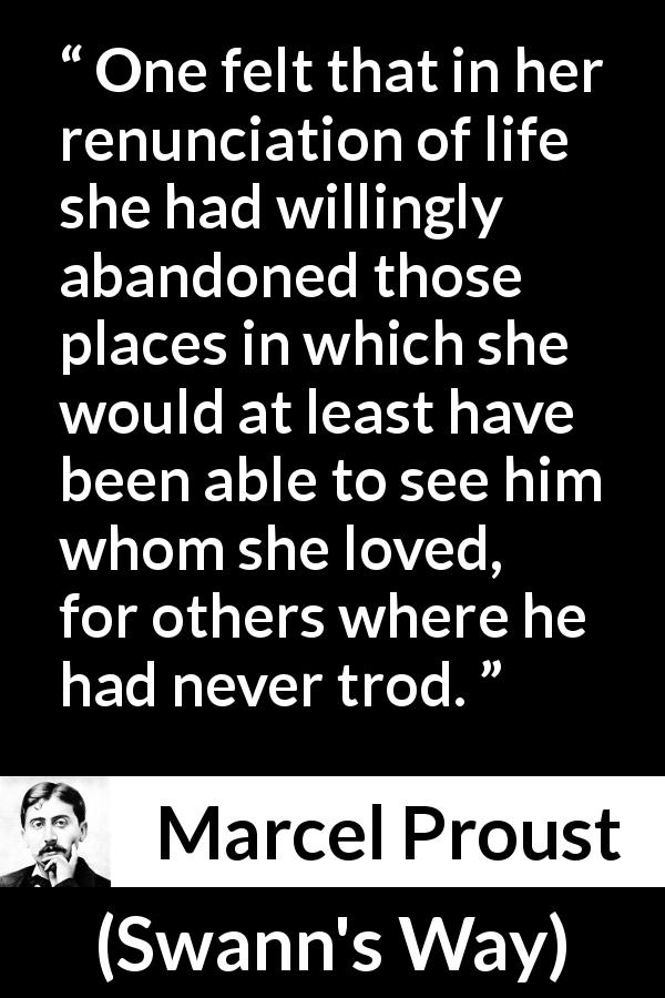 "Marcel Proust about love (""Swann's Way"", 1913) - One felt that in her renunciation of life she had willingly abandoned those places in which she would at least have been able to see him whom she loved, for others where he had never trod."