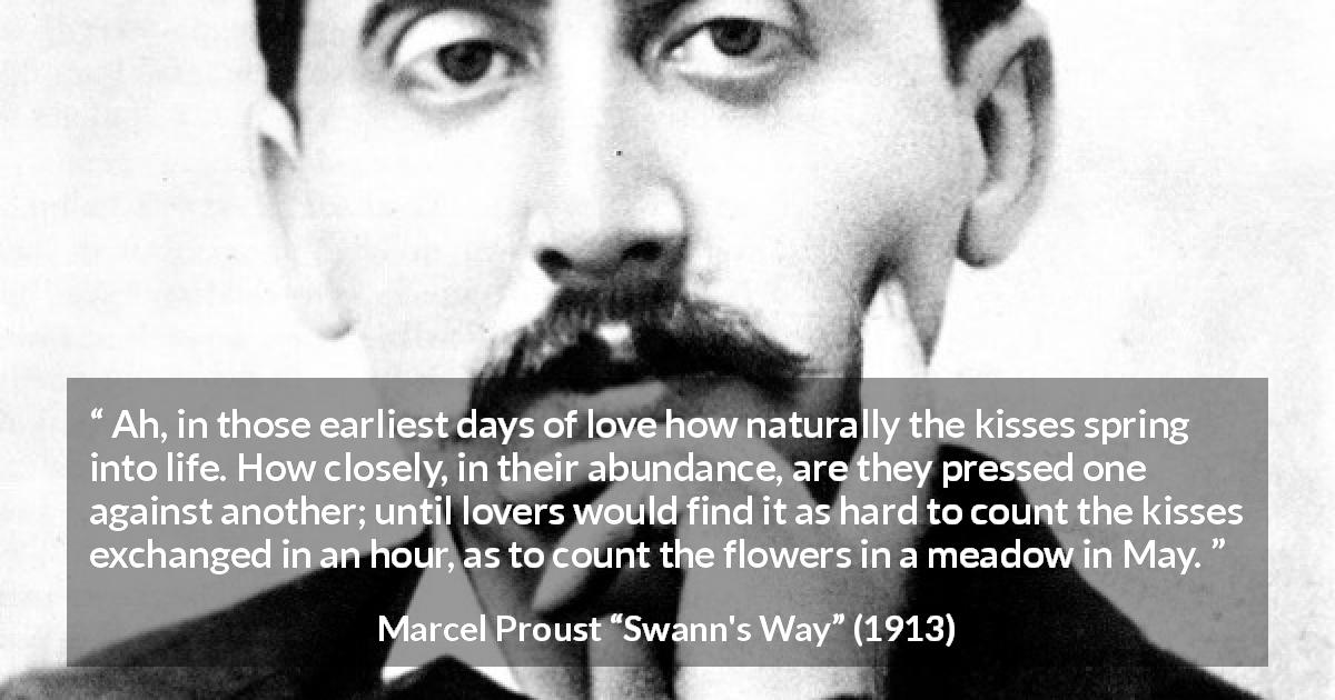 "Marcel Proust about love (""Swann's Way"", 1913) - Ah, in those earliest days of love how naturally the kisses spring into life. How closely, in their abundance, are they pressed one against another; until lovers would find it as hard to count the kisses exchanged in an hour, as to count the flowers in a meadow in May."
