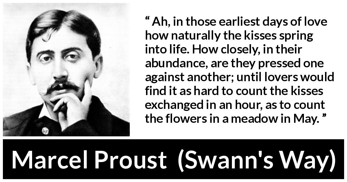 Marcel Proust - Swann's Way - Ah, in those earliest days of love how naturally the kisses spring into life. How closely, in their abundance, are they pressed one against another; until lovers would find it as hard to count the kisses exchanged in an hour, as to count the flowers in a meadow in May.