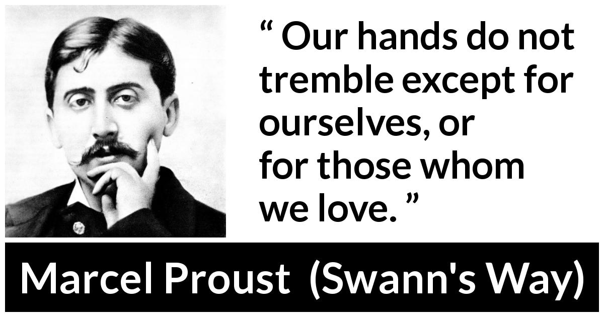 Marcel Proust - Swann's Way - Our hands do not tremble except for ourselves, or for those whom we love.