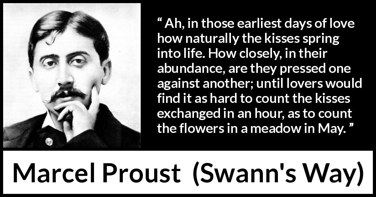 Marcel Proust quote about love from Swann's Way (1913) - Ah, in those earliest days of love how naturally the kisses spring into life. How closely, in their abundance, are they pressed one against another; until lovers would find it as hard to count the kisses exchanged in an hour, as to count the flowers in a meadow in May.