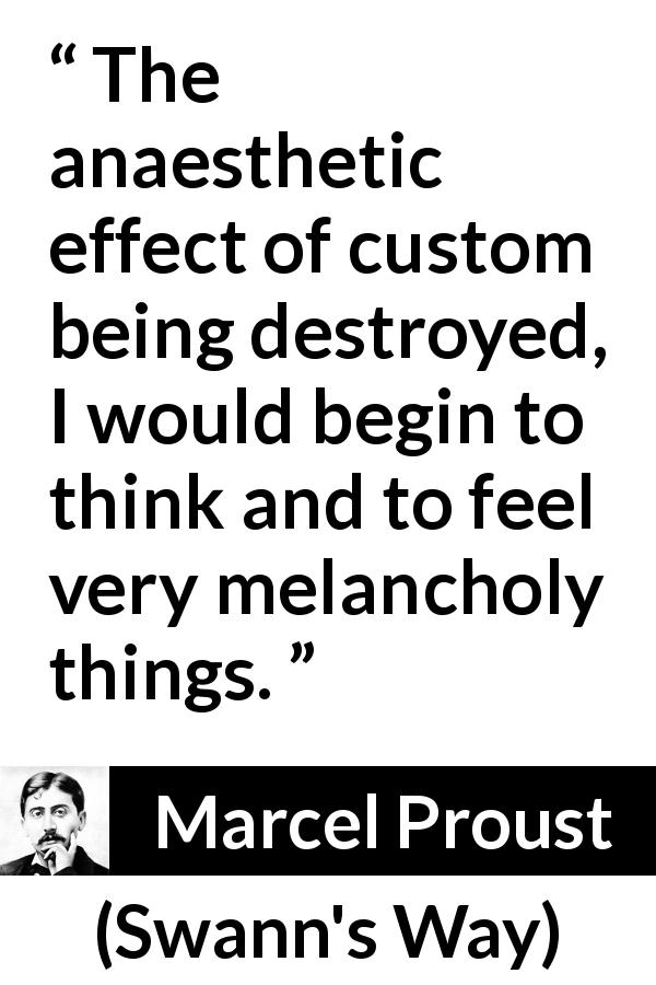 "Marcel Proust about melancholy (""Swann's Way"", 1913) - The anaesthetic effect of custom being destroyed, I would begin to think and to feel very melancholy things."