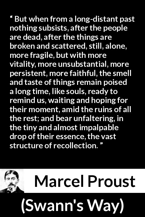 "Marcel Proust about memory (""Swann's Way"", 1913) - But when from a long-distant past nothing subsists, after the people are dead, after the things are broken and scattered, still, alone, more fragile, but with more vitality, more unsubstantial, more persistent, more faithful, the smell and taste of things remain poised a long time, like souls, ready to remind us, waiting and hoping for their moment, amid the ruins of all the rest; and bear unfaltering, in the tiny and almost impalpable drop of their essence, the vast structure of recollection."