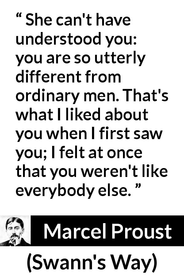 "Marcel Proust about men (""Swann's Way"", 1913) - She can't have understood you: you are so utterly different from ordinary men. That's what I liked about you when I first saw you; I felt at once that you weren't like everybody else."