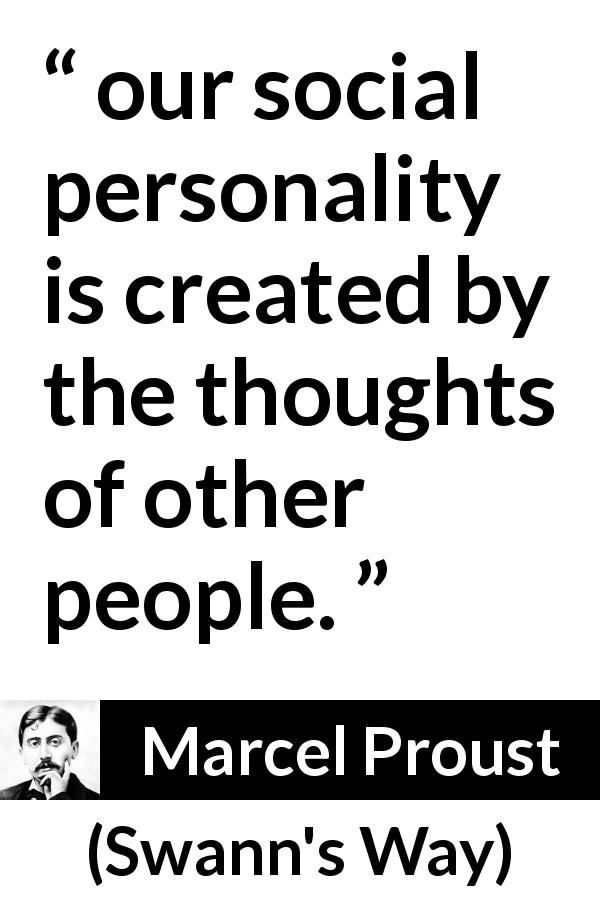 "Marcel Proust about others (""Swann's Way"", 1913) - our social personality is created by the thoughts of other people."