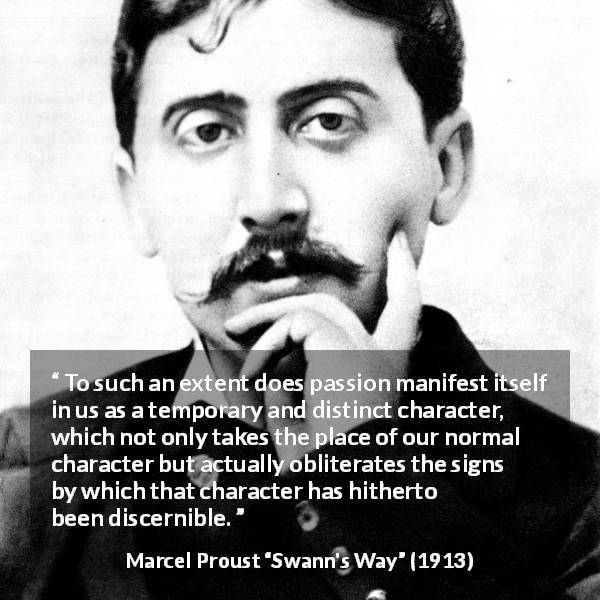 "Marcel Proust about passion (""Swann's Way"", 1913) - To such an extent does passion manifest itself in us as a temporary and distinct character, which not only takes the place of our normal character but actually obliterates the signs by which that character has hitherto been discernible."
