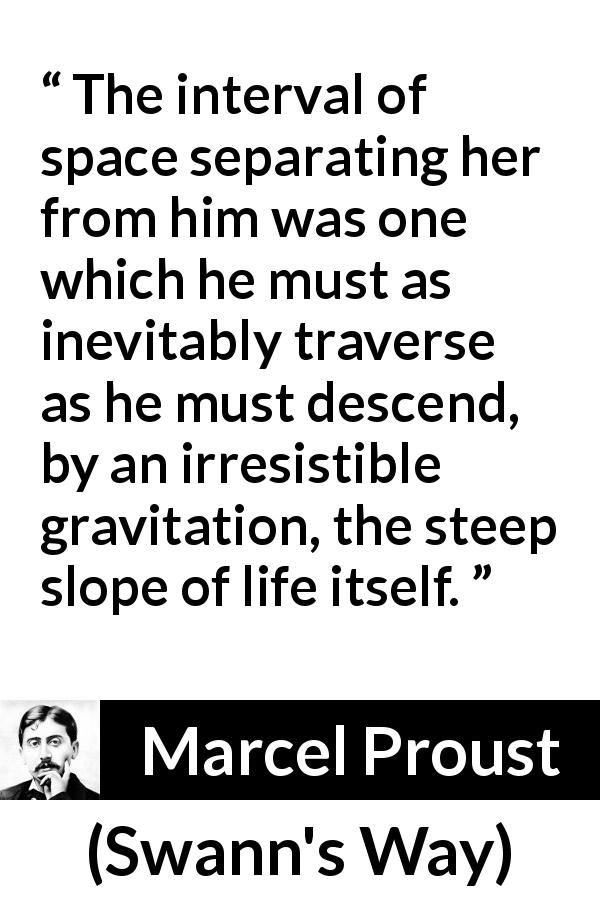 "Marcel Proust about separation (""Swann's Way"", 1913) - The interval of space separating her from him was one which he must as inevitably traverse as he must descend, by an irresistible gravitation, the steep slope of life itself."