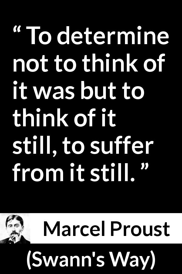 Marcel Proust - Swann's Way - To determine not to think of it was but to think of it still, to suffer from it still.