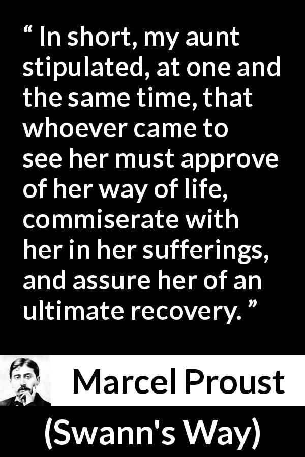 Marcel Proust - Swann's Way - In short, my aunt stipulated, at one and the same time, that whoever came to see her must approve of her way of life, commiserate with her in her sufferings, and assure her of an ultimate recovery.
