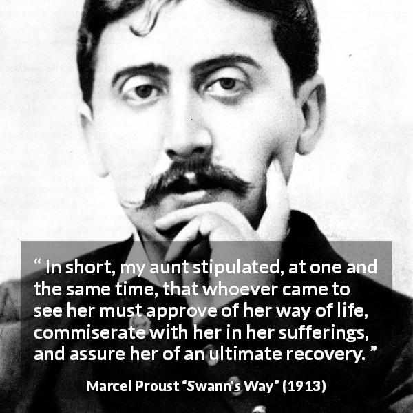 "Marcel Proust about suffering (""Swann's Way"", 1913) - In short, my aunt stipulated, at one and the same time, that whoever came to see her must approve of her way of life, commiserate with her in her sufferings, and assure her of an ultimate recovery."
