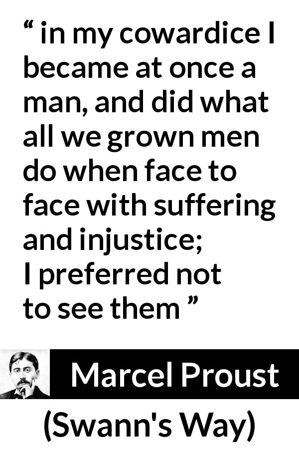 Marcel Proust quote about suffering from Swann's Way - in my cowardice I became at once a man, and did what all we grown men do when face to face with suffering and injustice; I preferred not to see them