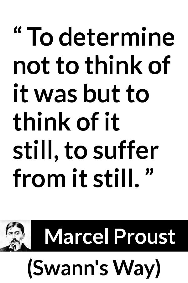 Marcel Proust quote about suffering from Swann's Way (1913) - To determine not to think of it was but to think of it still, to suffer from it still.
