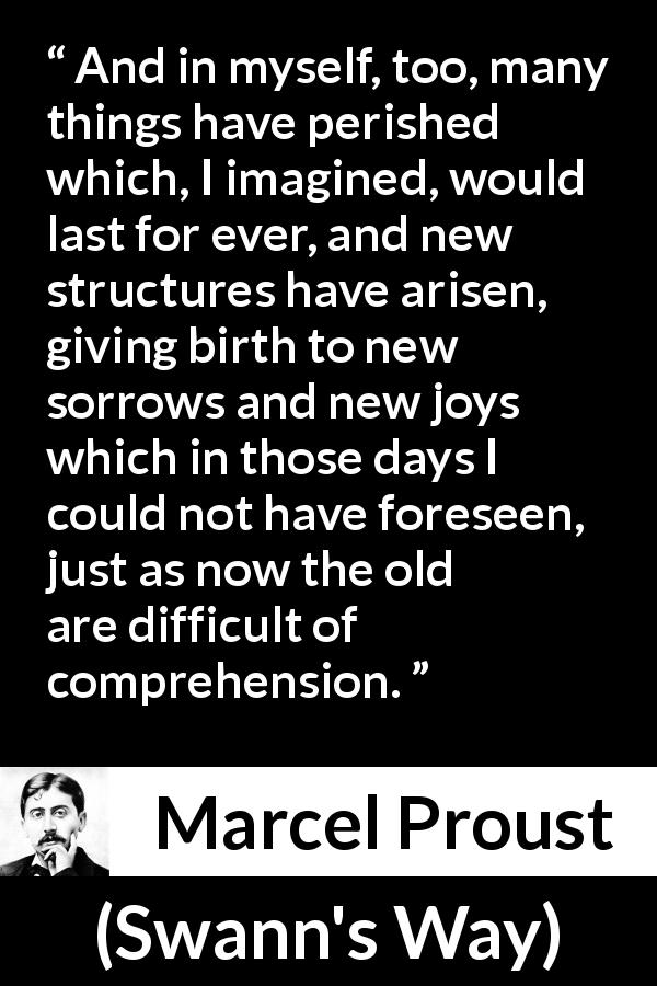 "Marcel Proust about time (""Swann's Way"", 1913) - And in myself, too, many things have perished which, I imagined, would last for ever, and new structures have arisen, giving birth to new sorrows and new joys which in those days I could not have foreseen, just as now the old are difficult of comprehension."