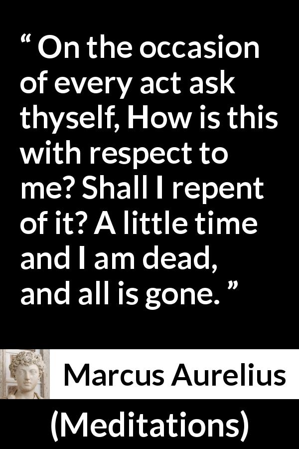 Marcus Aurelius - Meditations - On the occasion of every act ask thyself, How is this with respect to me? Shall I repent of it? A little time and I am dead, and all is gone.
