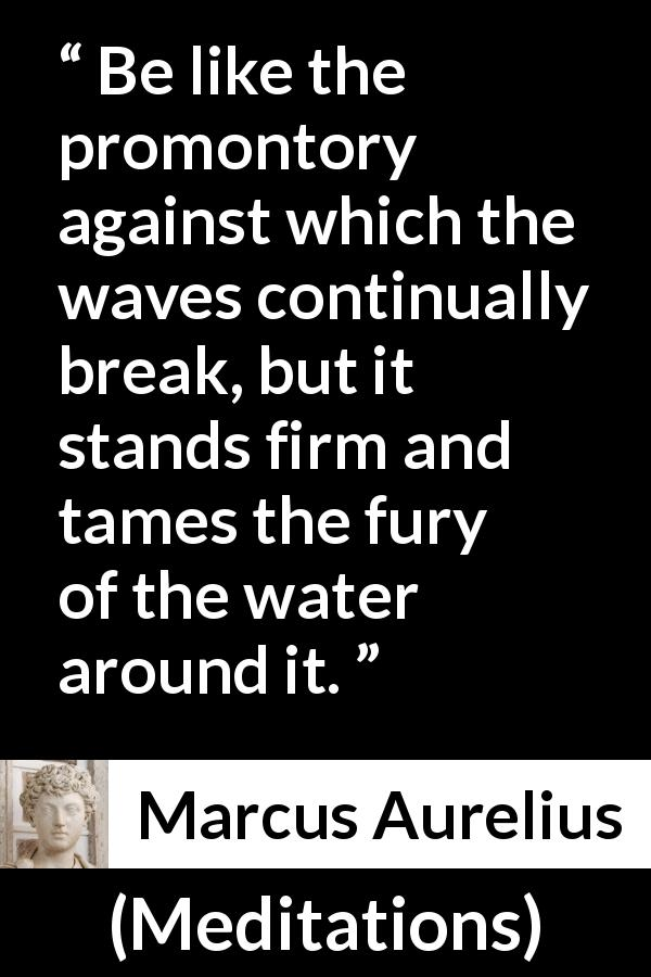 "Marcus Aurelius about firmness (""Meditations"", c. 170 - 180) - Be like the promontory against which the waves continually break, but it stands firm and tames the fury of the water around it."