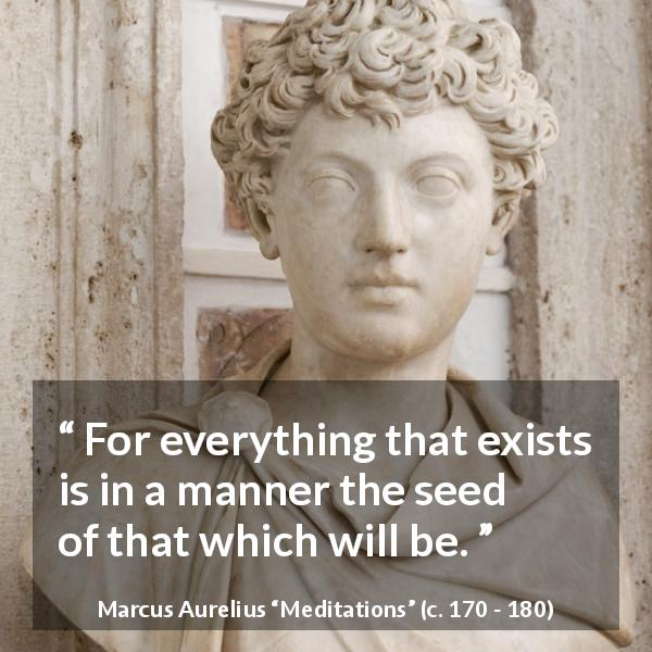 "Marcus Aurelius about future (""Meditations"", c. 170 - 180) - For everything that exists is in a manner the seed of that which will be."