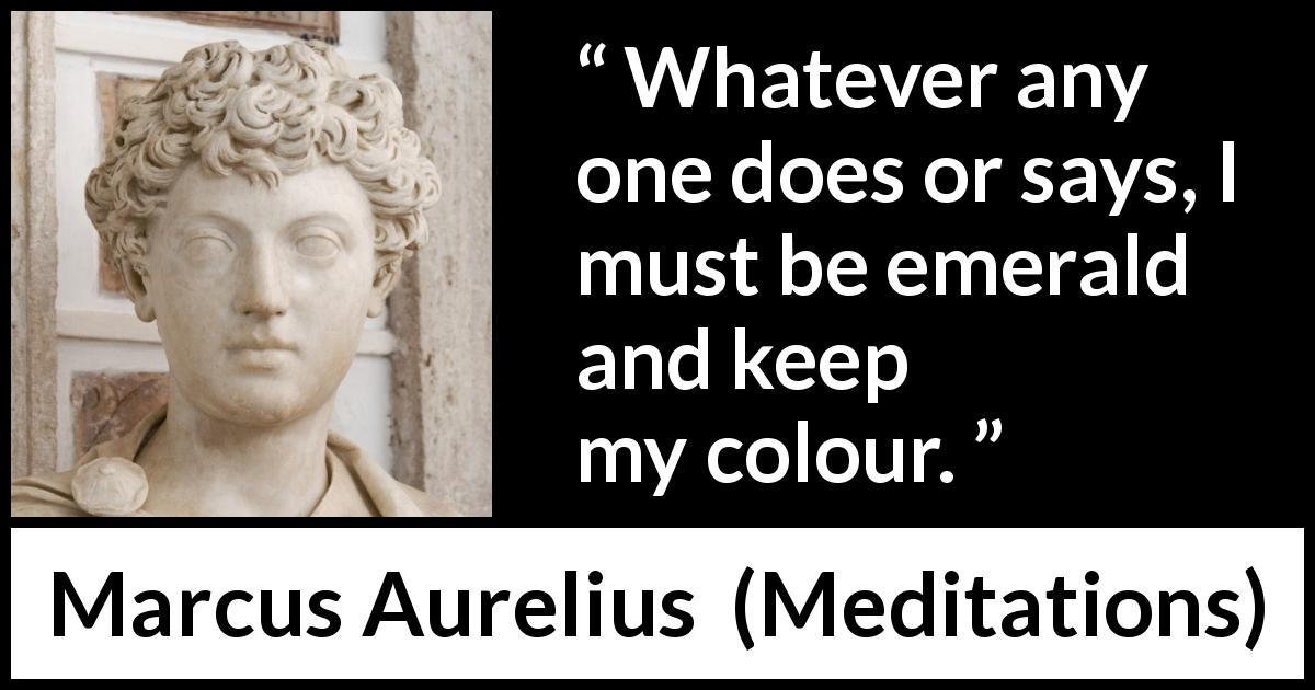 "Marcus Aurelius about gossip (""Meditations"", c. 170 - 180) - Whatever any one does or says, I must be emerald and keep my colour."